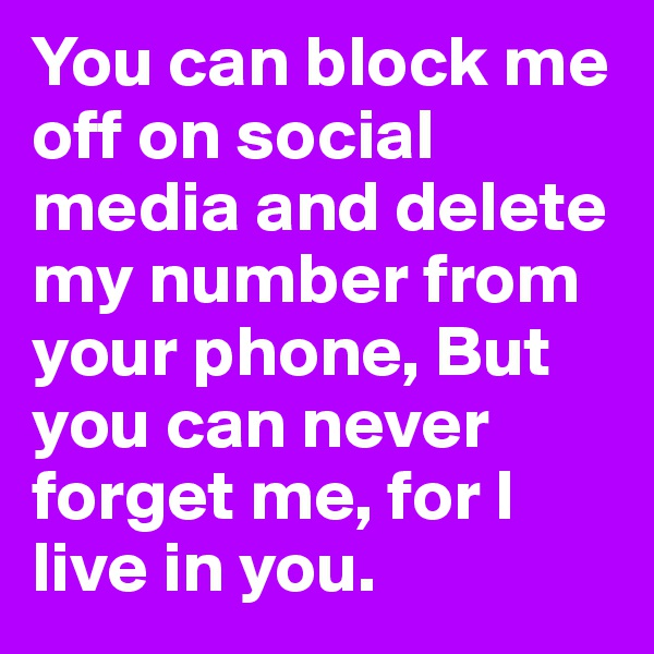You can block me off on social media and delete my number from your phone, But you can never forget me, for I live in you.