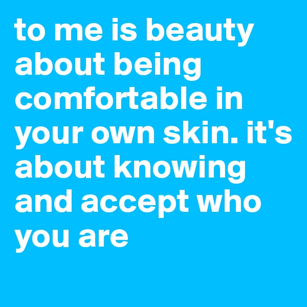 to me is beauty about being comfortable in your own skin. it's about knowing and accept who you are