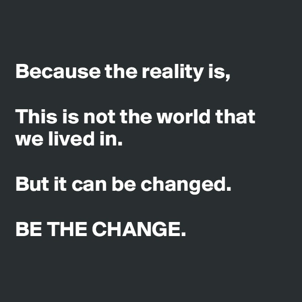 Because the reality is,  This is not the world that we lived in.  But it can be changed.  BE THE CHANGE.