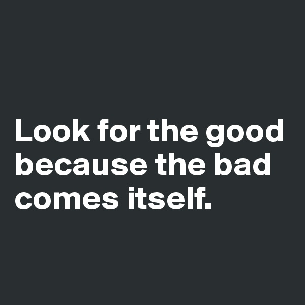 Look for the good because the bad comes itself.