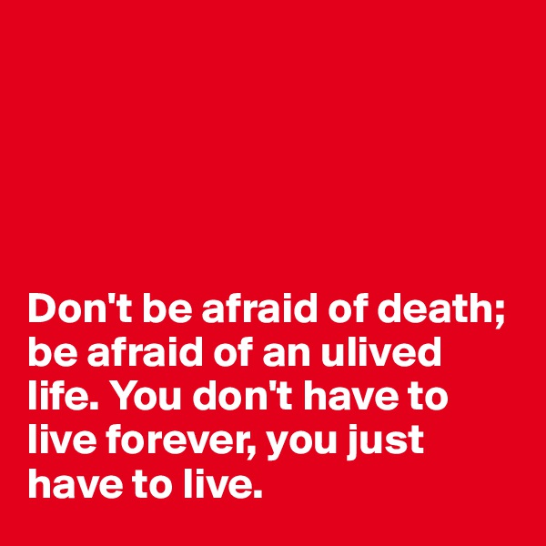 Don't be afraid of death; be afraid of an ulived life. You don't have to live forever, you just have to live.