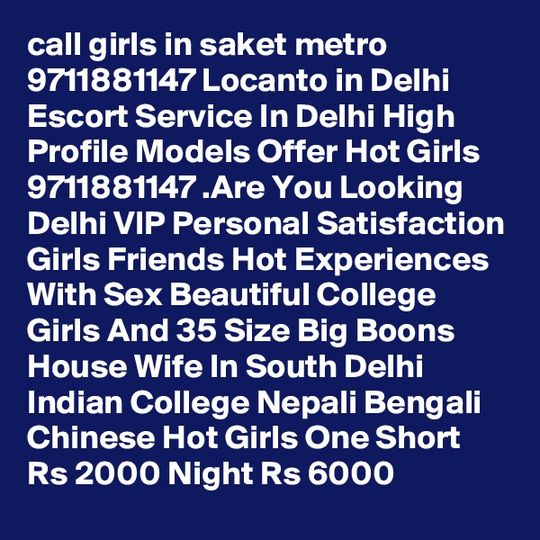 call girls in saket metro 9711881147 Locanto in Delhi Escort Service In Delhi High Profile Models Offer Hot Girls 9711881147 .Are You Looking Delhi VIP Personal Satisfaction Girls Friends Hot Experiences With Sex Beautiful College Girls And 35 Size Big Boons House Wife In South Delhi Indian College Nepali Bengali Chinese Hot Girls One Short Rs 2000 Night Rs 6000