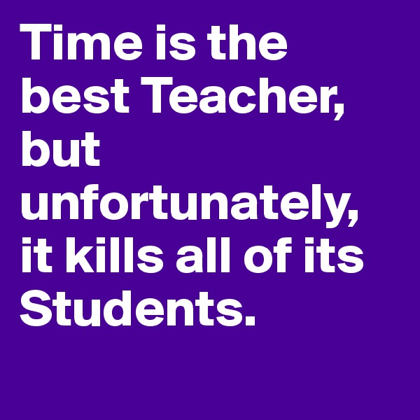 Time is the best Teacher, but unfortunately, it kills all of its Students.