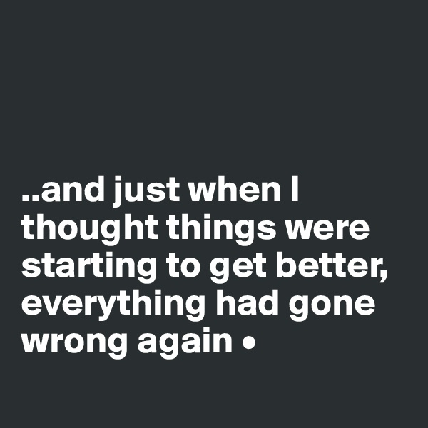 ..and just when I thought things were starting to get better, everything had gone wrong again •