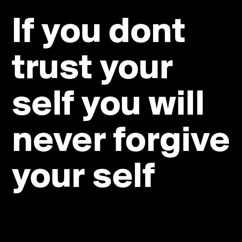 If you dont trust your self you will never forgive your self