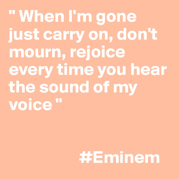 """ When I'm gone just carry on, don't mourn, rejoice every time you hear the sound of my voice ""                       #Eminem"