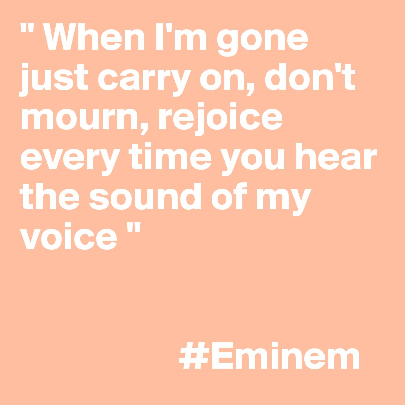""""""" When I'm gone just carry on, don't mourn, rejoice every time you hear the sound of my voice """"                       #Eminem"""