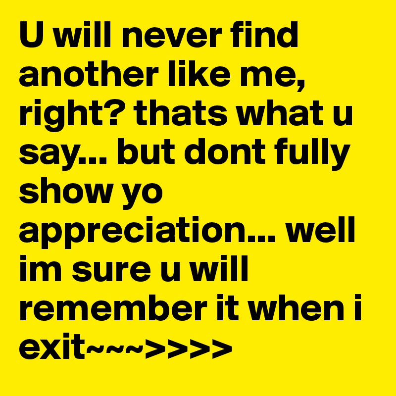 U will never find another like me, right? thats what u say... but dont fully show yo appreciation... well im sure u will remember it when i exit~~~>>>>