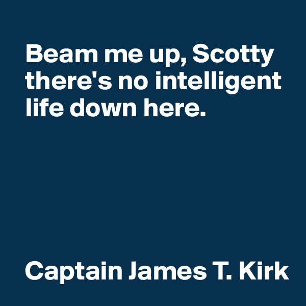 Beam me up, Scotty    there's no intelligent    life down here.         Captain James T. Kirk