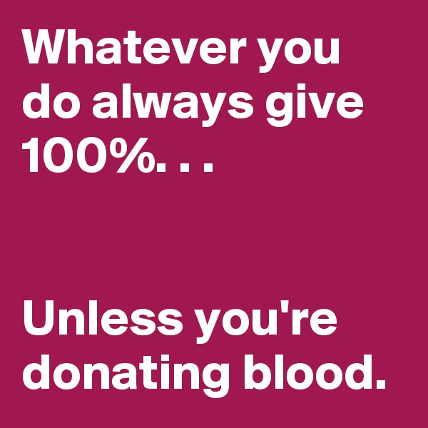 Whatever you do always give 100%. . .   Unless you're donating blood.