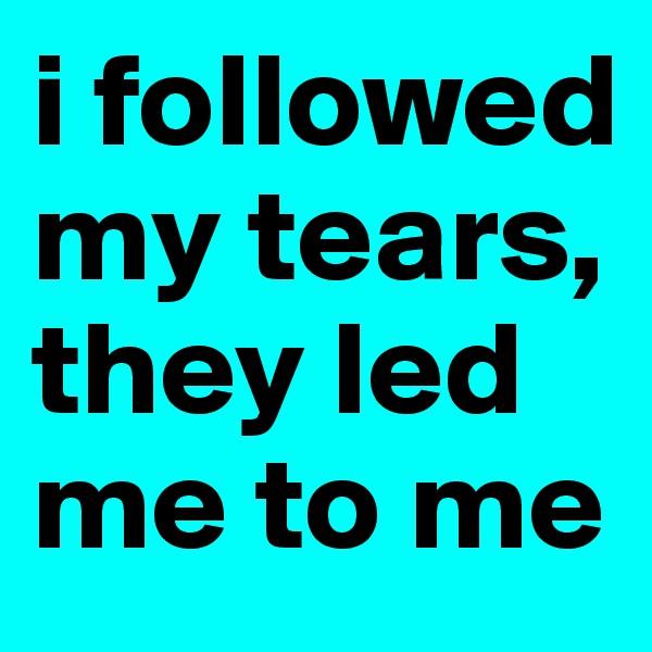 i followed my tears, they led me to me