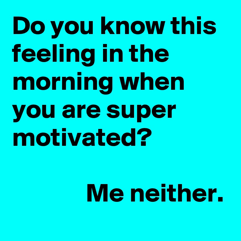 Do you know this feeling in the morning when you are super motivated?                Me neither.