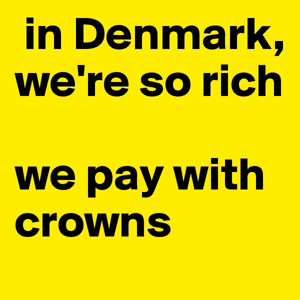 in Denmark, we're so rich  we pay with crowns