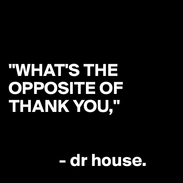 """WHAT'S THE OPPOSITE OF THANK YOU,""                 - dr house."