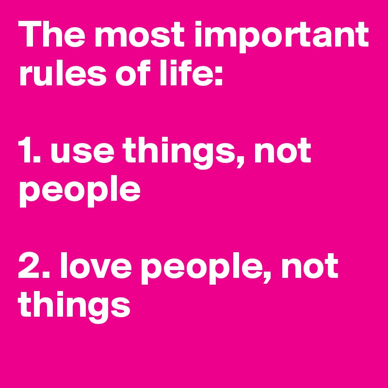 The most important rules of life:  1. use things, not people  2. love people, not things