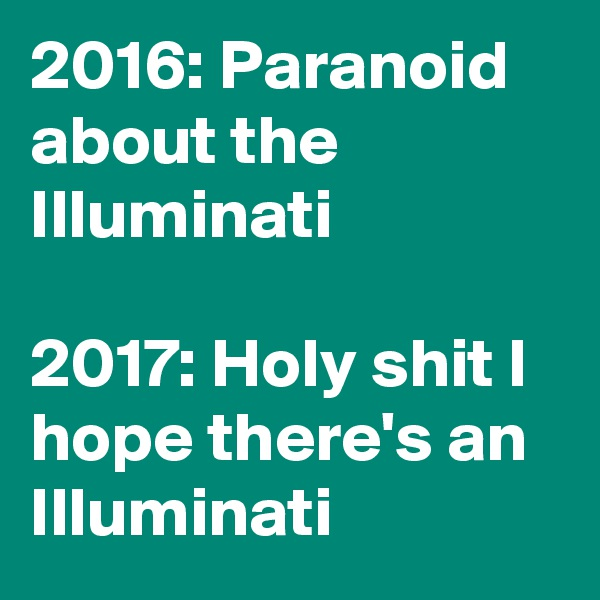 2016: Paranoid about the Illuminati  2017: Holy shit I hope there's an Illuminati