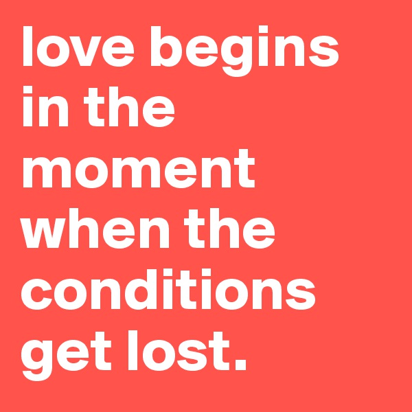 love begins in the moment when the conditions get lost.