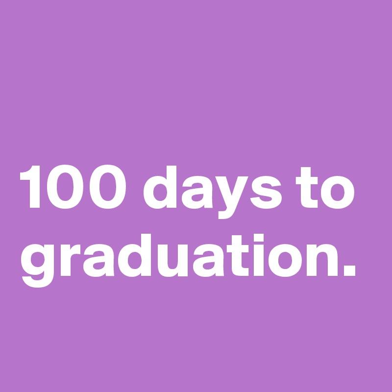 100 days to graduation.