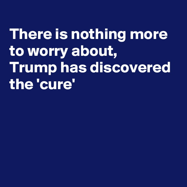 There is nothing more to worry about, Trump has discovered  the 'cure'