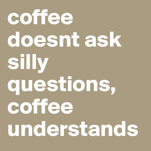 coffee doesnt ask silly questions, coffee understands