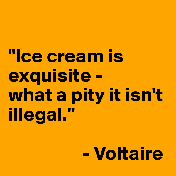 """Ice cream is exquisite - what a pity it isn't illegal.""                     - Voltaire"