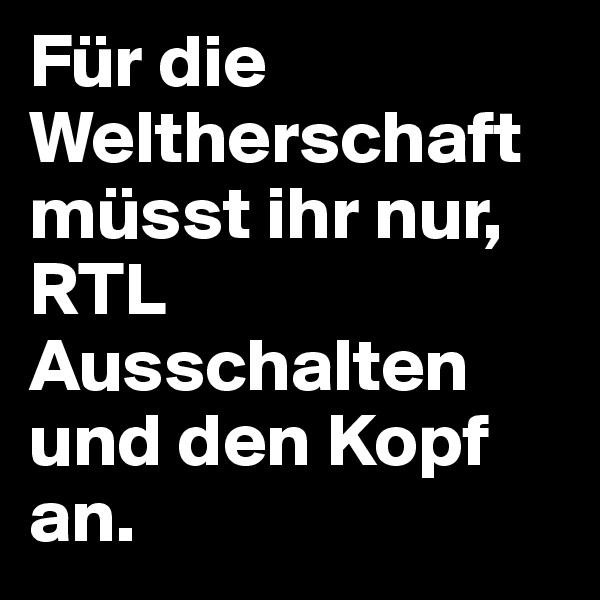 Für die Weltherschaft müsst ihr nur, RTL Ausschalten und den Kopf an.