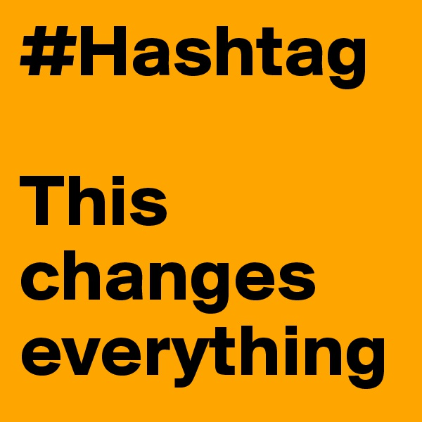 #Hashtag   This changes everything