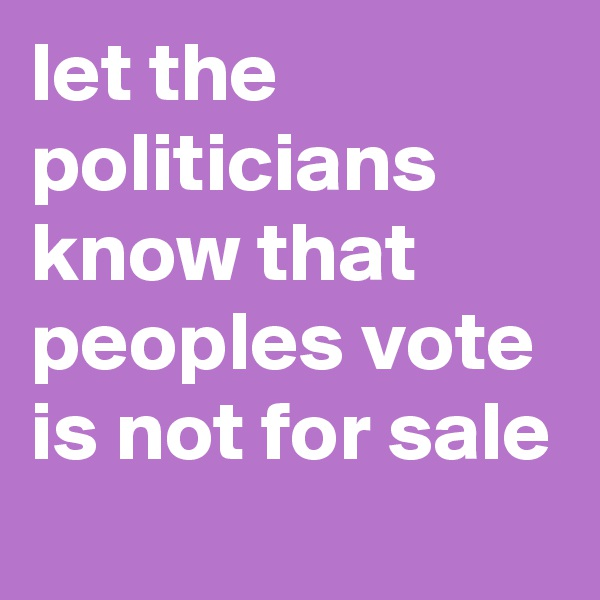 let the politicians know that peoples vote is not for sale