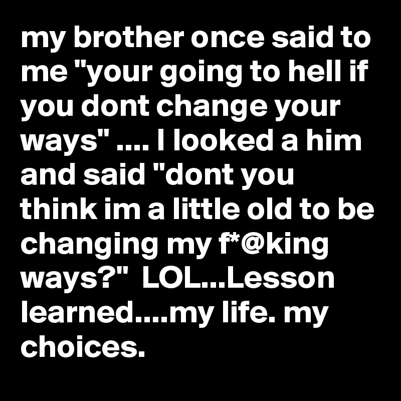 """my brother once said to me """"your going to hell if you dont change your ways"""" .... I looked a him and said """"dont you think im a little old to be changing my f*@king ways?""""  LOL...Lesson learned....my life. my choices."""