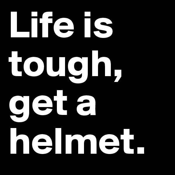 Life is tough, get a helmet.