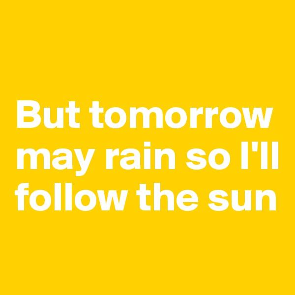 But tomorrow may rain so I'll follow the sun