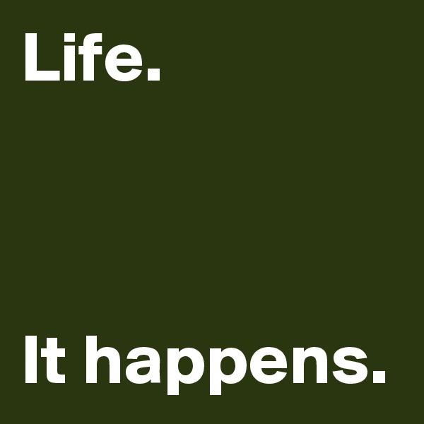 Life.    It happens.