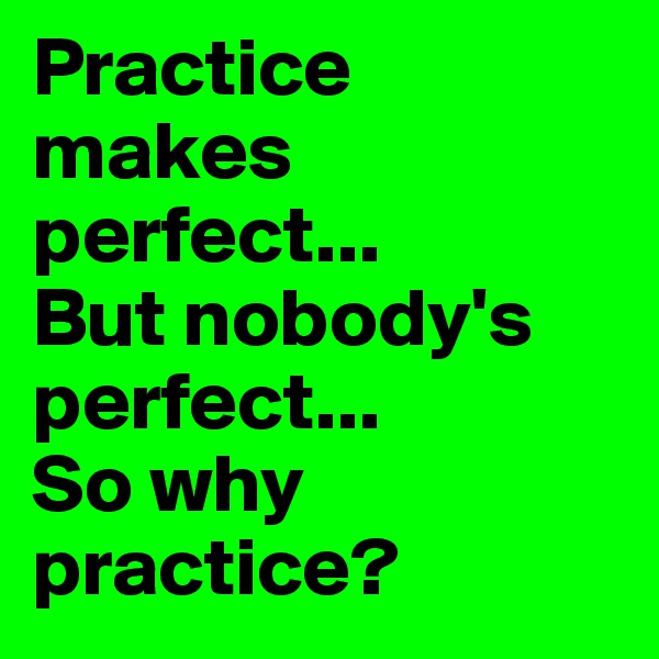 Practice makes perfect...  But nobody's perfect...  So why practice?
