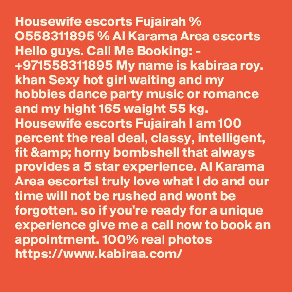 Housewife escorts Fujairah % O558311895 % Al Karama Area escorts Hello guys. Call Me Booking: - +971558311895 My name is kabiraa roy. khan Sexy hot girl waiting and my hobbies dance party music or romance and my hight 165 waight 55 kg. Housewife escorts Fujairah I am 100 percent the real deal, classy, intelligent, fit & horny bombshell that always provides a 5 star experience. Al Karama Area escortsI truly love what I do and our time will not be rushed and wont be forgotten. so if you're ready for a unique experience give me a call now to book an appointment. 100% real photos https://www.kabiraa.com/