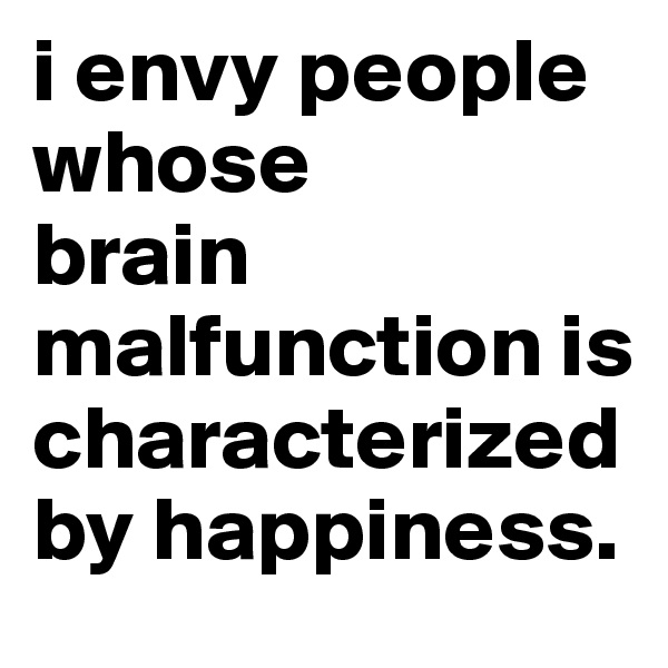 i envy people whose  brain malfunction is characterized by happiness.