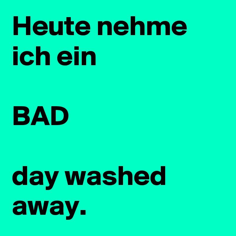Heute nehme ich ein  BAD  day washed away.