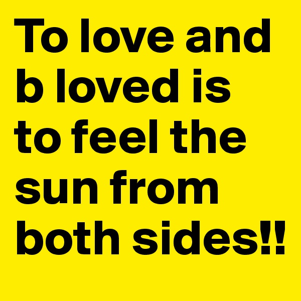 To love and b loved is to feel the sun from both sides!!