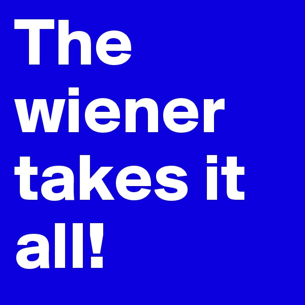 The wiener takes it all!