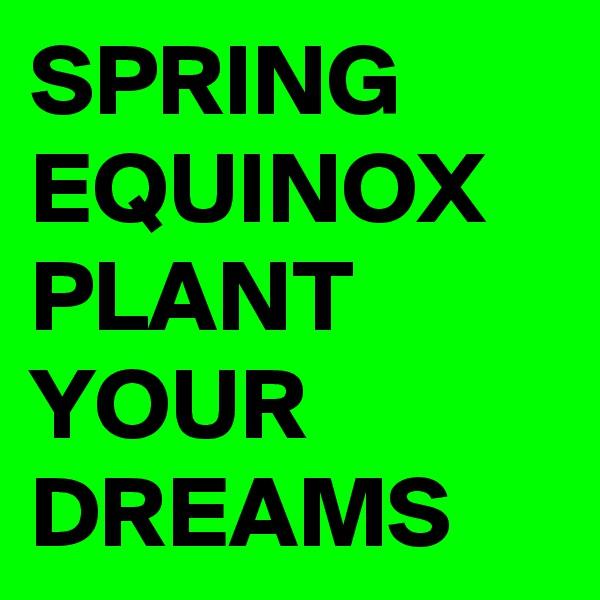 SPRING EQUINOX PLANT YOUR DREAMS