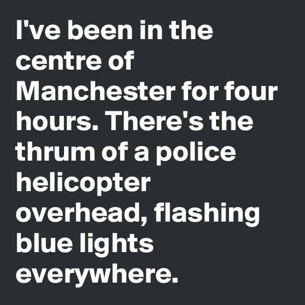 I've been in the centre of Manchester for four hours. There's the thrum of a police helicopter overhead, flashing blue lights everywhere.