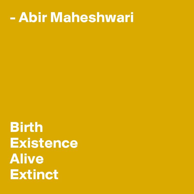 - Abir Maheshwari       Birth Existence Alive Extinct