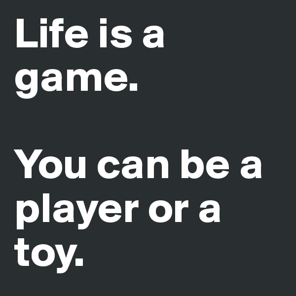 Life is a game.   You can be a   player or a toy.