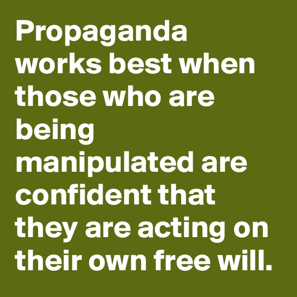 Propaganda works best when those who are being manipulated are confident that they are acting on their own free will.