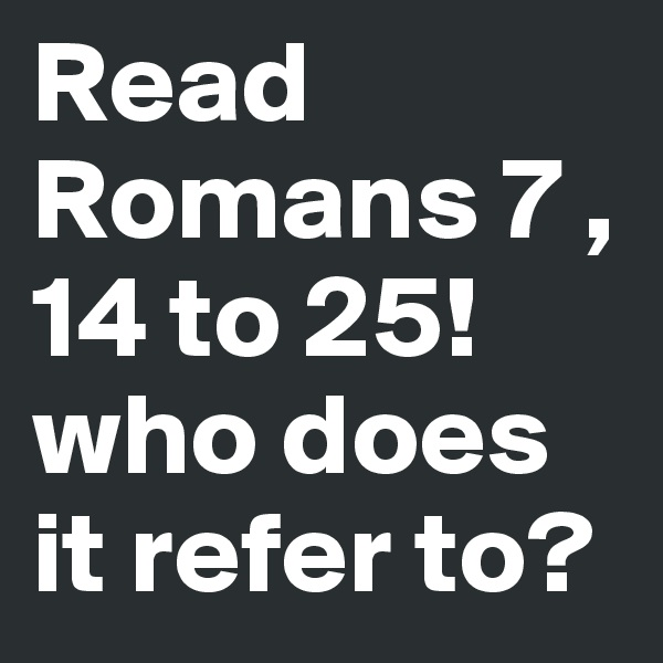 Read Romans 7 , 14 to 25! who does it refer to?