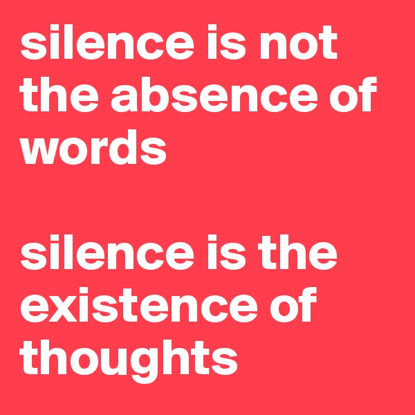silence is not the absence of words  silence is the existence of thoughts