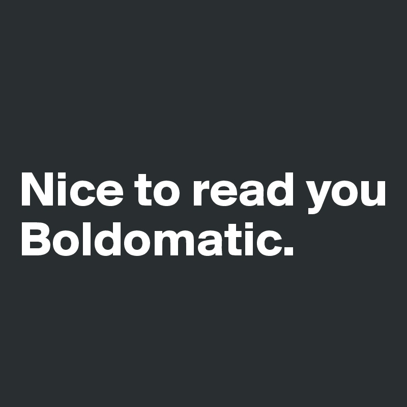 Nice to read you  Boldomatic.