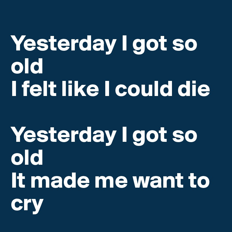 Yesterday I got so old I felt like I could die  Yesterday I got so old It made me want to cry