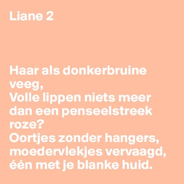 Liane 2    Haar als donkerbruine veeg, Volle lippen niets meer dan een penseelstreek roze? Oortjes zonder hangers, moedervlekjes vervaagd, één met je blanke huid.