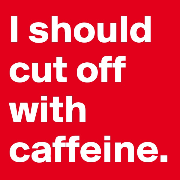 I should cut off with caffeine.