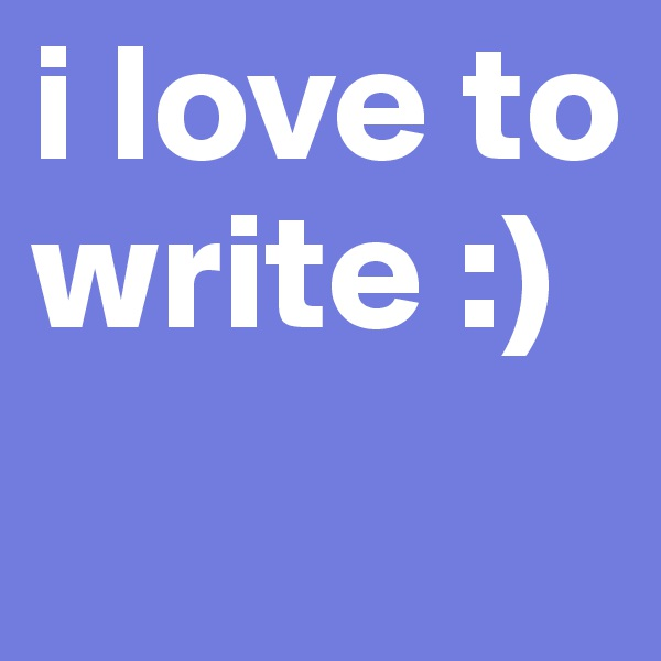 i love to write :)